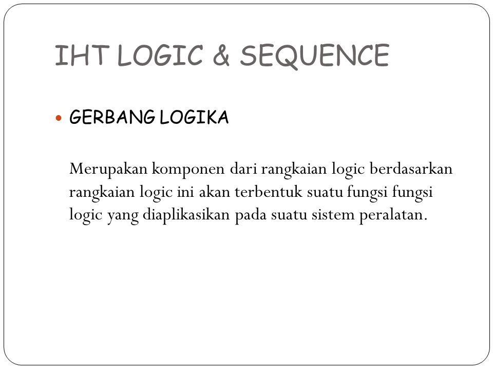 IHT LOGIC & SEQUENCE GERBANG LOGIKA Merupakan komponen dari rangkaian logic berdasarkan rangkaian logic ini akan terbentuk suatu fungsi fungsi logic y