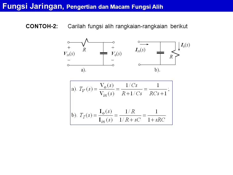 Tentukan impedansi masukan dan fungsi alih rangkaian di bawah ini CONTOH-3: Fungsi Jaringan, Pengertian dan Macam Fungsi Alih R 1 R 2 L C + v in  + v o  Transformasi ke kawasan s R 1 R 2 Ls 1/Cs + V in (s)  + V o (s) 
