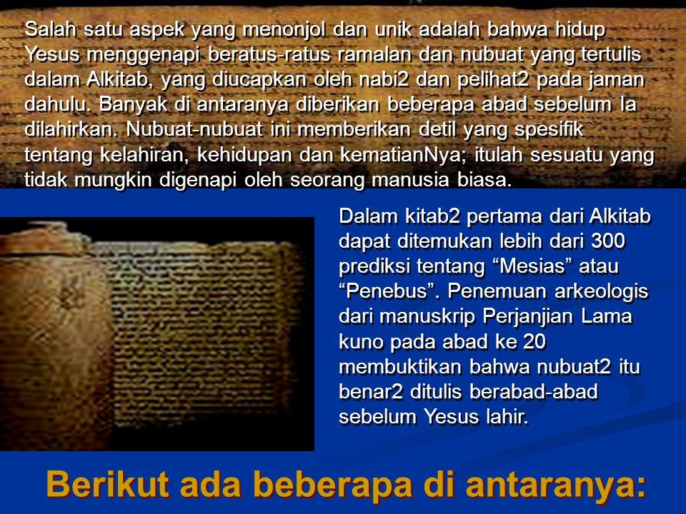 Salah satu aspek yang menonjol dan unik adalah bahwa hidup Yesus menggenapi beratus-ratus ramalan dan nubuat yang tertulis dalam Alkitab, yang diucapkan oleh nabi2 dan pelihat2 pada jaman dahulu.