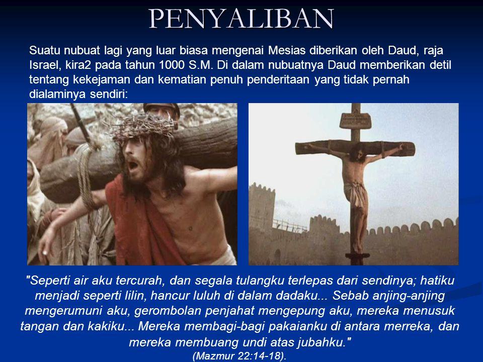 PENYALIBAN Suatu nubuat lagi yang luar biasa mengenai Mesias diberikan oleh Daud, raja Israel, kira2 pada tahun 1000 S.M.