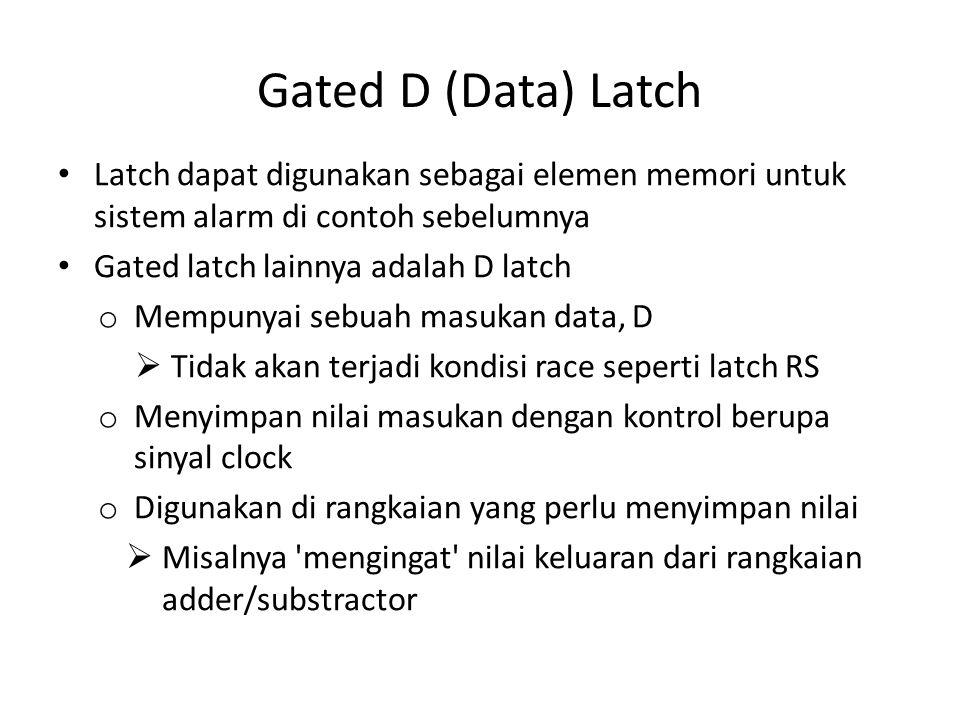 Gated D (Data) Latch Latch dapat digunakan sebagai elemen memori untuk sistem alarm di contoh sebelumnya Gated latch lainnya adalah D latch o Mempunya