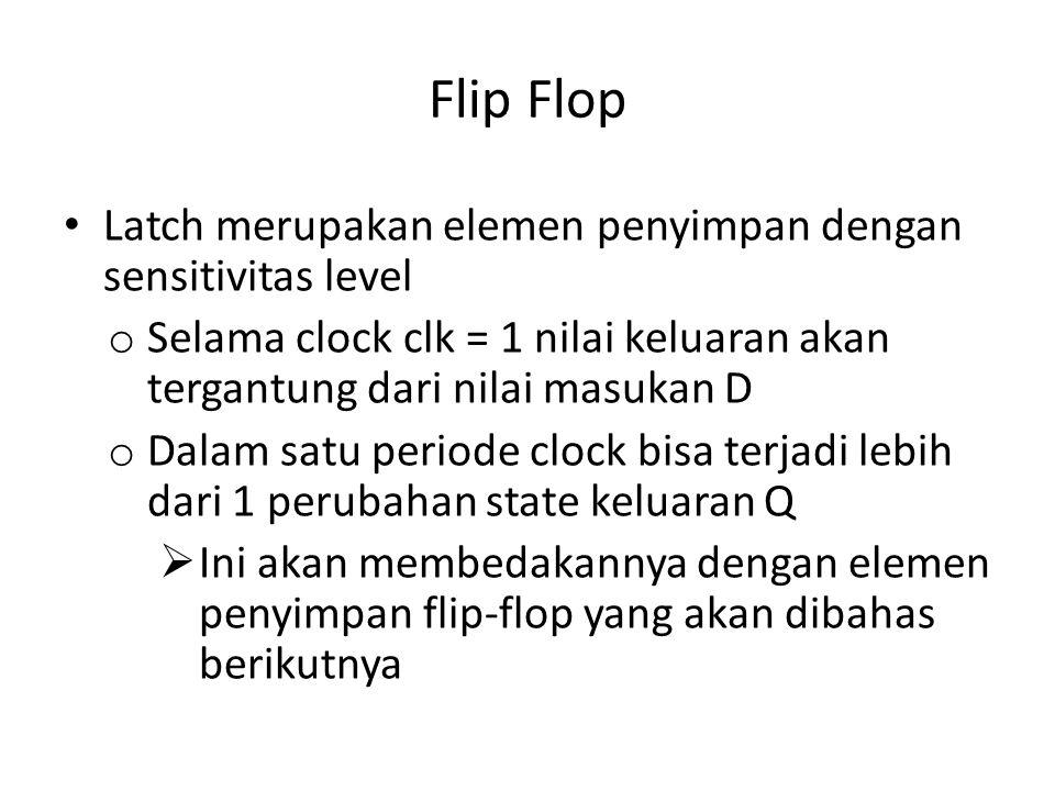 Flip Flop Latch merupakan elemen penyimpan dengan sensitivitas level o Selama clock clk = 1 nilai keluaran akan tergantung dari nilai masukan D o Dala