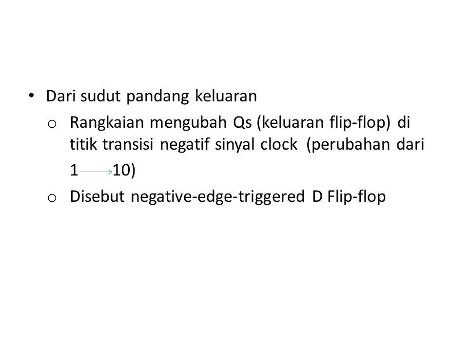 Dari sudut pandang keluaran o Rangkaian mengubah Qs (keluaran flip-flop) di titik transisi negatif sinyal clock (perubahan dari 1 10) o Disebut negati