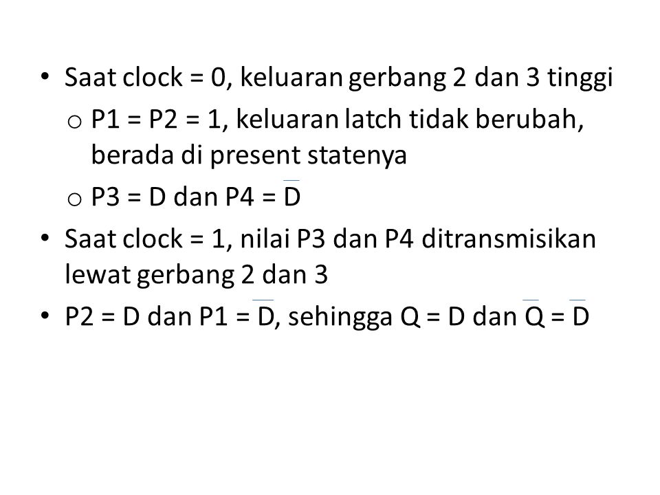 Saat clock = 0, keluaran gerbang 2 dan 3 tinggi o P1 = P2 = 1, keluaran latch tidak berubah, berada di present statenya o P3 = D dan P4 = D Saat clock
