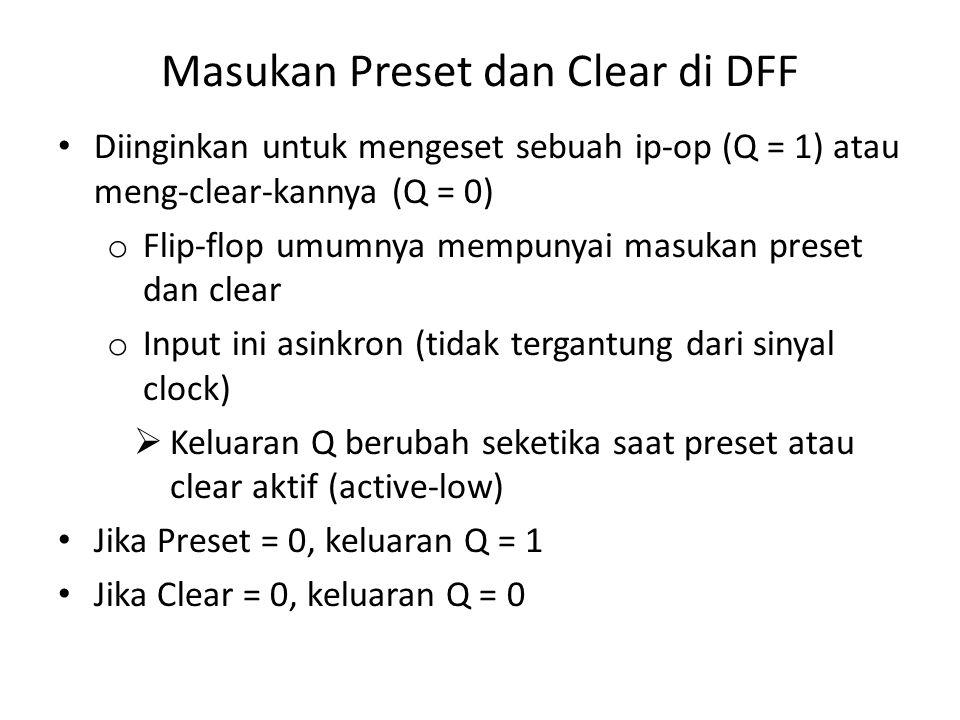 Masukan Preset dan Clear di DFF Diinginkan untuk mengeset sebuah ip-op (Q = 1) atau meng-clear-kannya (Q = 0) o Flip-flop umumnya mempunyai masukan pr