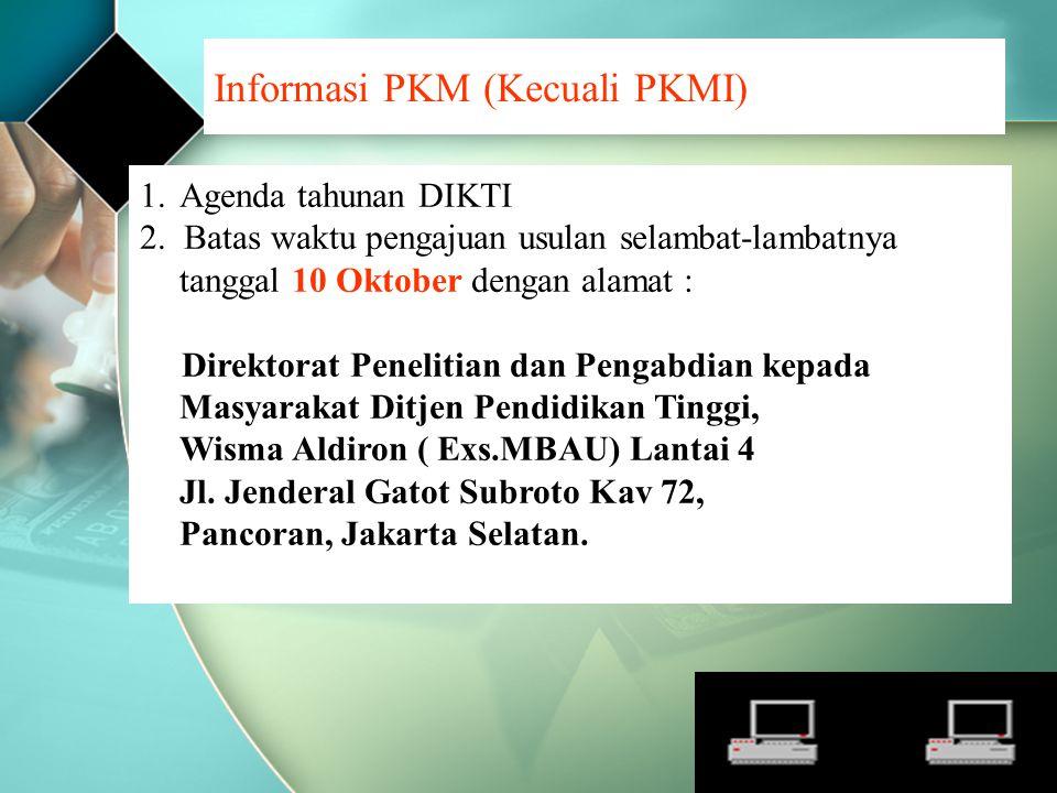Informasi PKM (Kecuali PKMI) 1.Agenda tahunan DIKTI 2. Batas waktu pengajuan usulan selambat-lambatnya tanggal 10 Oktober dengan alamat : Direktorat P