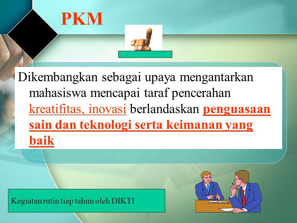 PKM Dikembangkan sebagai upaya mengantarkan mahasiswa mencapai taraf pencerahan kreatifitas, inovasi berlandaskan penguasaan sain dan teknologi serta