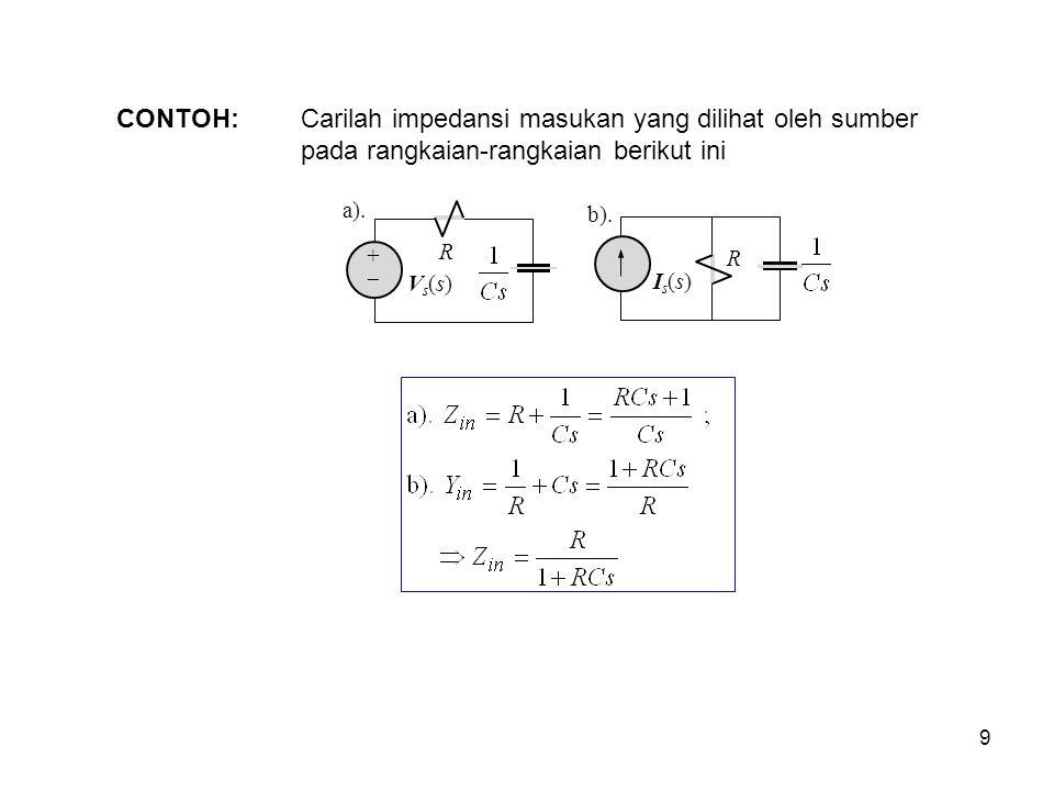 CONTOH: Carilah impedansi masukan yang dilihat oleh sumber pada rangkaian-rangkaian berikut ini a). R ++ Vs(s)Vs(s) R Is(s)Is(s) b). 9