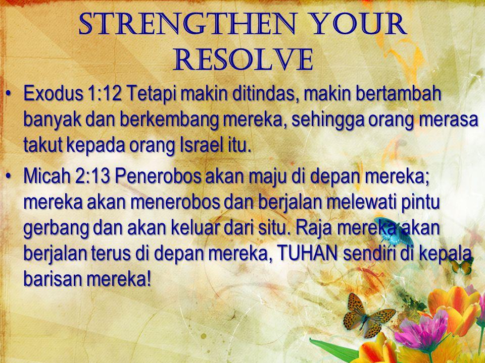 Strengthen your resolve Exodus 1:12 Tetapi makin ditindas, makin bertambah banyak dan berkembang mereka, sehingga orang merasa takut kepada orang Israel itu.Exodus 1:12 Tetapi makin ditindas, makin bertambah banyak dan berkembang mereka, sehingga orang merasa takut kepada orang Israel itu.