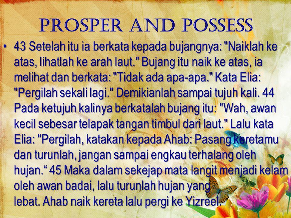 Prosper and possess 43 Setelah itu ia berkata kepada bujangnya: Naiklah ke atas, lihatlah ke arah laut. Bujang itu naik ke atas, ia melihat dan berkata: Tidak ada apa-apa. Kata Elia: Pergilah sekali lagi. Demikianlah sampai tujuh kali.