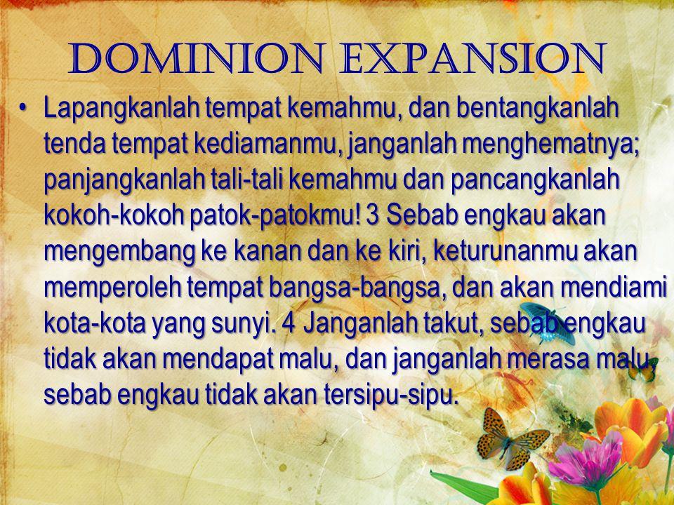 Dominion expansion Lapangkanlah tempat kemahmu, dan bentangkanlah tenda tempat kediamanmu, janganlah menghematnya; panjangkanlah tali-tali kemahmu dan pancangkanlah kokoh-kokoh patok-patokmu.