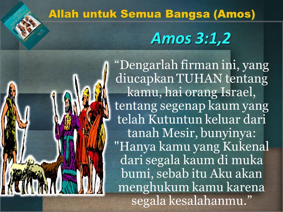 Amos 3:1,2 Dengarlah firman ini, yang diucapkan TUHAN tentang kamu, hai orang Israel, tentang segenap kaum yang telah Kutuntun keluar dari tanah Mesir, bunyinya: Hanya kamu yang Kukenal dari segala kaum di muka bumi, sebab itu Aku akan menghukum kamu karena segala kesalahanmu. Allah untuk Semua Bangsa (Amos)