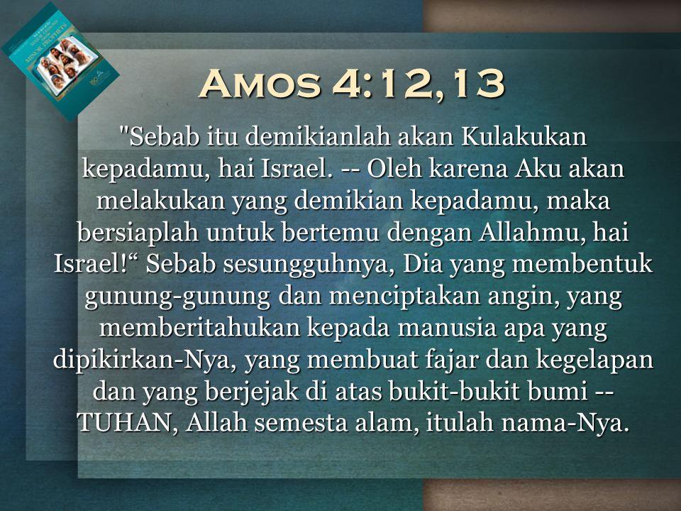 Amos 4:12,13 Sebab itu demikianlah akan Kulakukan kepadamu, hai Israel.
