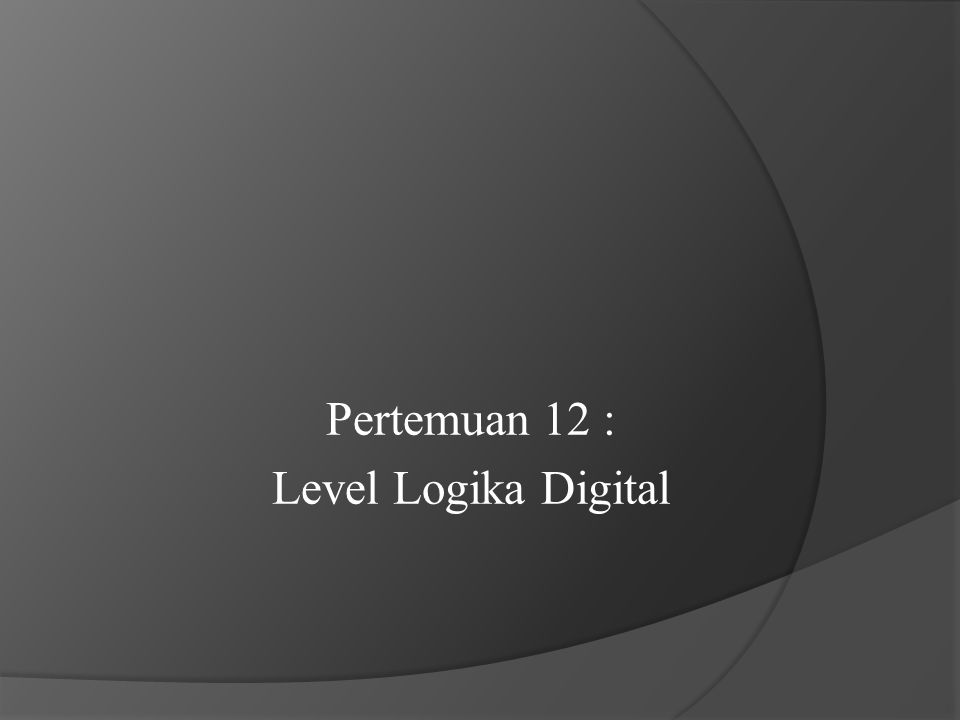 Pertemuan 12 : Level Logika Digital