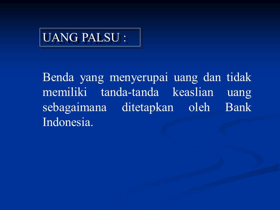 Benda yang menyerupai uang dan tidak memiliki tanda-tanda keaslian uang sebagaimana ditetapkan oleh Bank Indonesia. UANG PALSU :