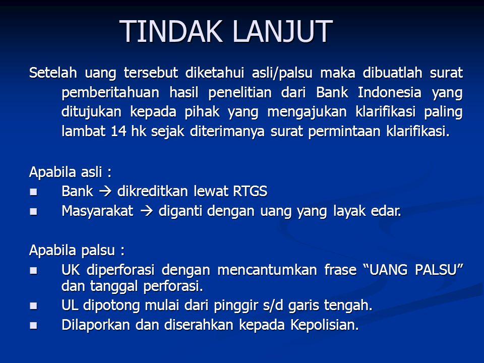 TINDAK LANJUT Setelah uang tersebut diketahui asli/palsu maka dibuatlah surat pemberitahuan hasil penelitian dari Bank Indonesia yang ditujukan kepada