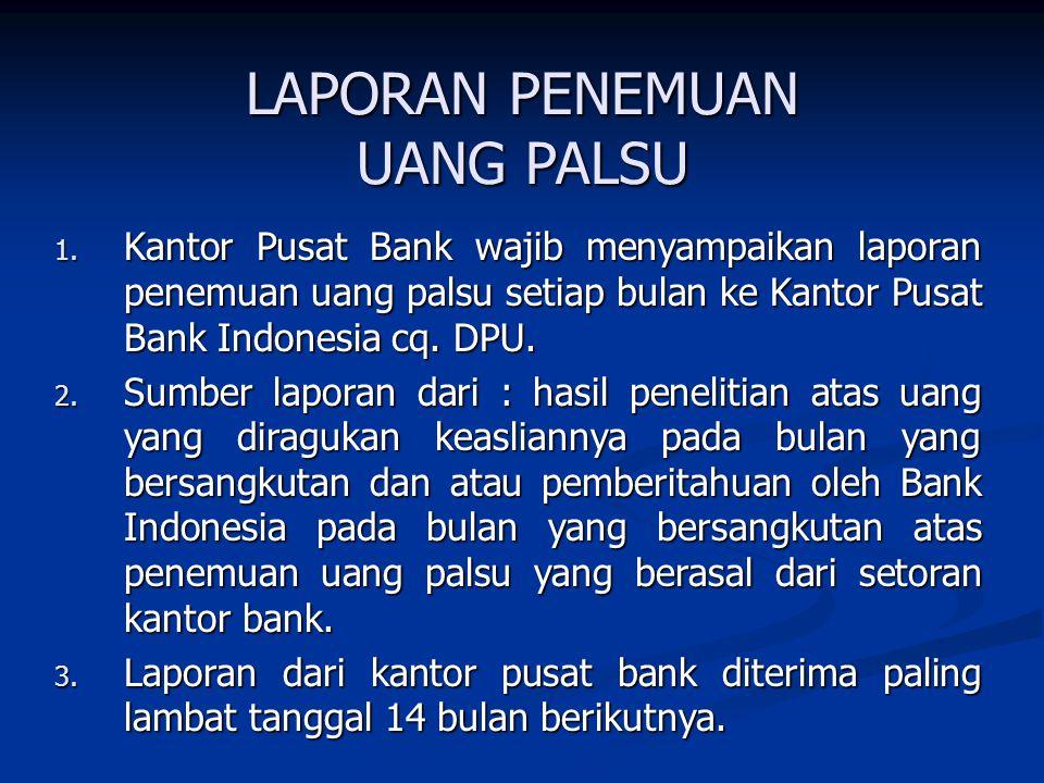 LAPORAN PENEMUAN UANG PALSU 1. Kantor Pusat Bank wajib menyampaikan laporan penemuan uang palsu setiap bulan ke Kantor Pusat Bank Indonesia cq. DPU. 2