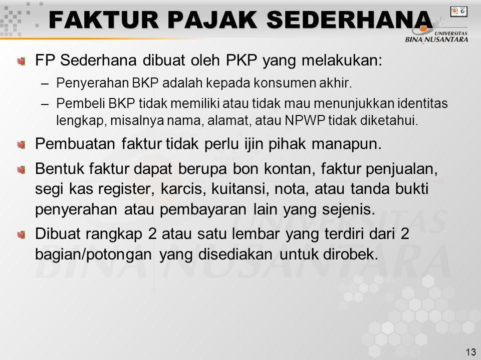 13 FAKTUR PAJAK SEDERHANA FP Sederhana dibuat oleh PKP yang melakukan: –Penyerahan BKP adalah kepada konsumen akhir. –Pembeli BKP tidak memiliki atau
