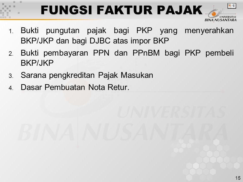 15 FUNGSI FAKTUR PAJAK 1. Bukti pungutan pajak bagi PKP yang menyerahkan BKP/JKP dan bagi DJBC atas impor BKP 2. Bukti pembayaran PPN dan PPnBM bagi P