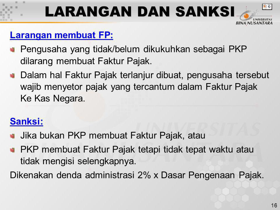 16 LARANGAN DAN SANKSI Larangan membuat FP: Pengusaha yang tidak/belum dikukuhkan sebagai PKP dilarang membuat Faktur Pajak. Dalam hal Faktur Pajak te
