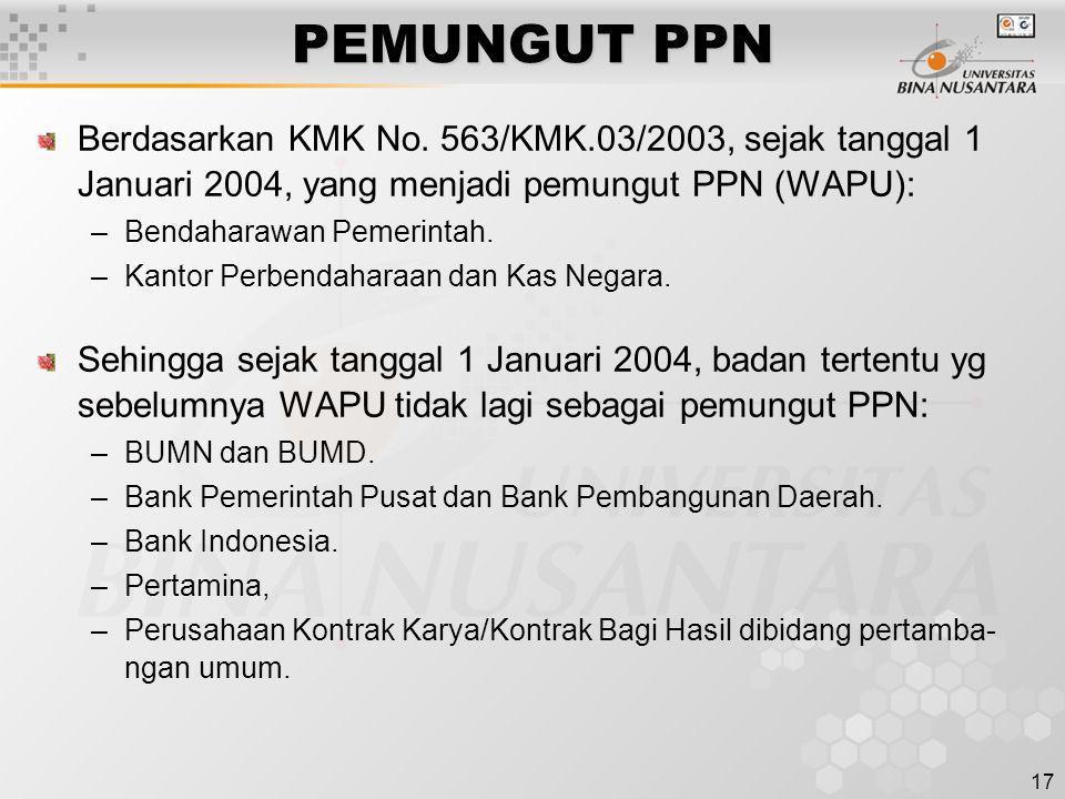 17 PEMUNGUT PPN Berdasarkan KMK No. 563/KMK.03/2003, sejak tanggal 1 Januari 2004, yang menjadi pemungut PPN (WAPU): –Bendaharawan Pemerintah. –Kantor