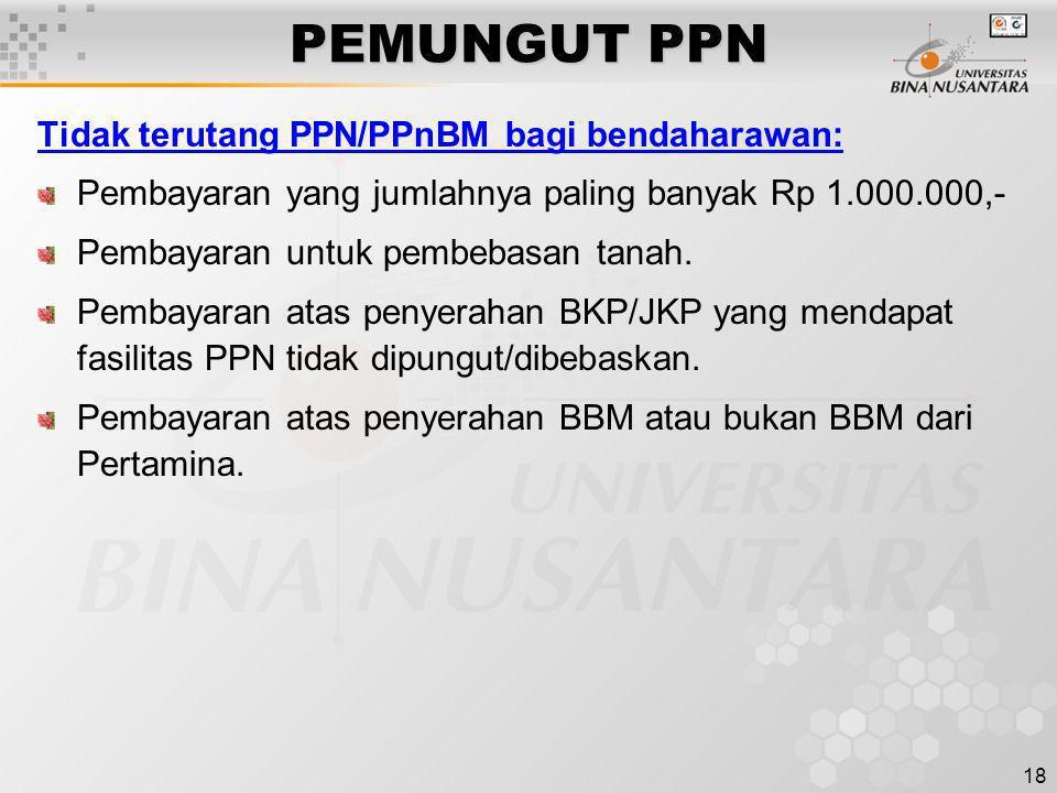 18 PEMUNGUT PPN Tidak terutang PPN/PPnBM bagi bendaharawan: Pembayaran yang jumlahnya paling banyak Rp 1.000.000,- Pembayaran untuk pembebasan tanah.
