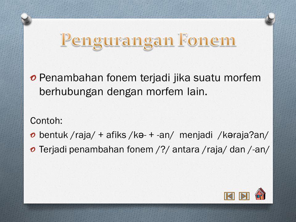 o Penambahan fonem terjadi jika suatu morfem berhubungan dengan morfem lain.