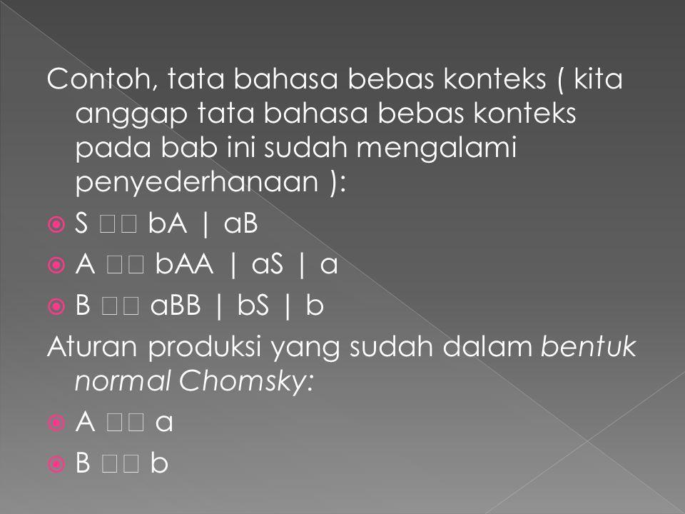Contoh, tata bahasa bebas konteks ( kita anggap tata bahasa bebas konteks pada bab ini sudah mengalami penyederhanaan ):  S bA   aB  A bAA   aS   a  B aBB   bS   b Aturan produksi yang sudah dalam bentuk normal Chomsky:  A a  B b