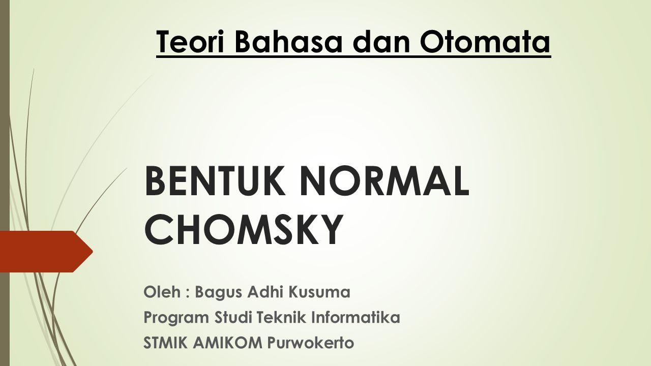 BENTUK NORMAL CHOMSKY Oleh : Bagus Adhi Kusuma Program Studi Teknik Informatika STMIK AMIKOM Purwokerto Teori Bahasa dan Otomata