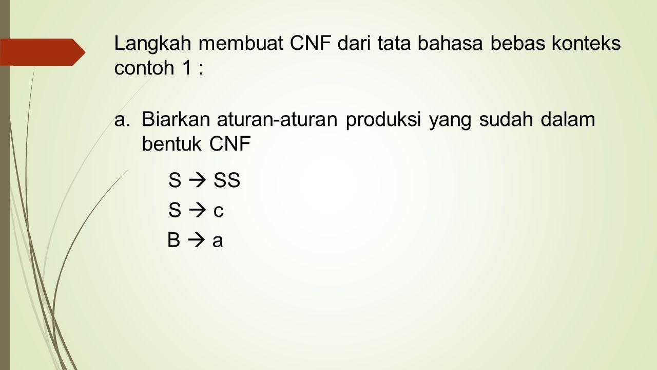 Langkah membuat CNF dari tata bahasa bebas konteks contoh 1 : a.Biarkan aturan-aturan produksi yang sudah dalam bentuk CNF S  SS S  c B  a