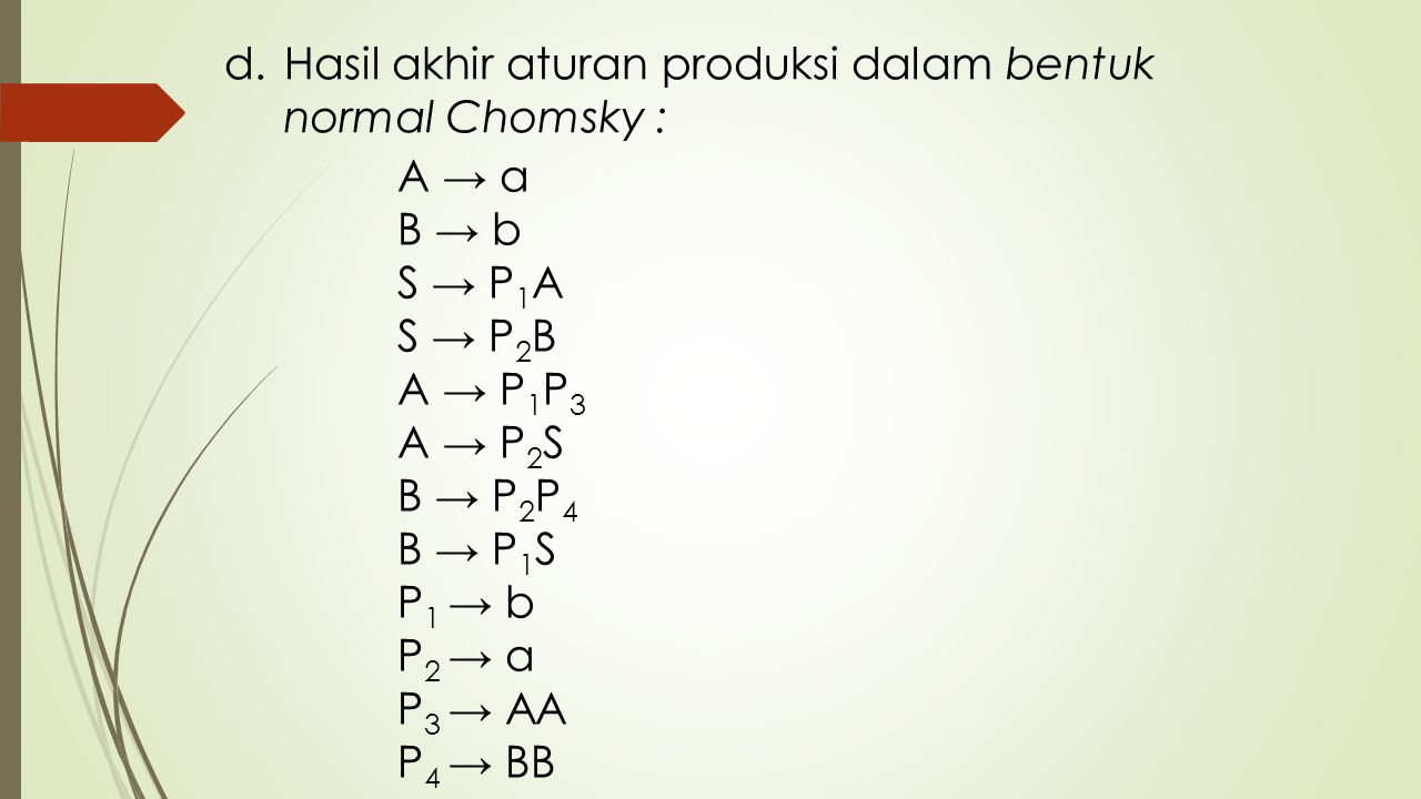 d.Hasil akhir aturan produksi dalam bentuk normal Chomsky : A → a B → b S → P 1 A S → P 2 B A → P 1 P 3 A → P 2 S B → P 2 P 4 B → P 1 S P 1 → b P 2 →