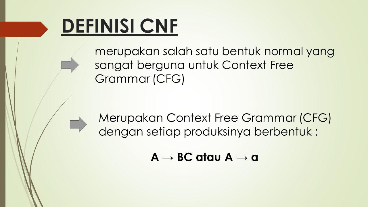 DEFINISI CNF Suatu tata bahasa bebas konteks dapat dikonstruksi menjadi bentuk normal Chomsky (Chomsky Normal Form/CNF) jika tidak lagi mengandung produksi-produksi yang useless, unit, dan empty (ε).
