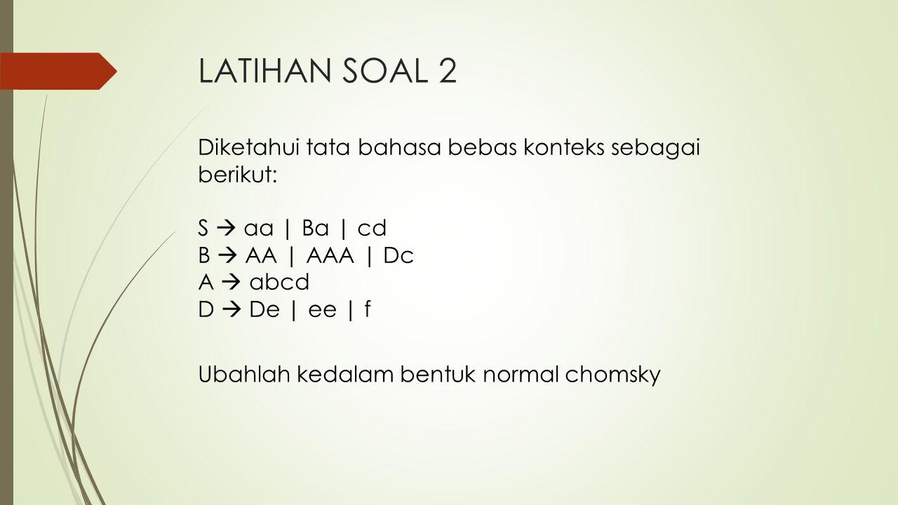 LATIHAN SOAL 2 Ubahlah kedalam bentuk normal chomsky Diketahui tata bahasa bebas konteks sebagai berikut: S  aa | Ba | cd B  AA | AAA | Dc A  abcd