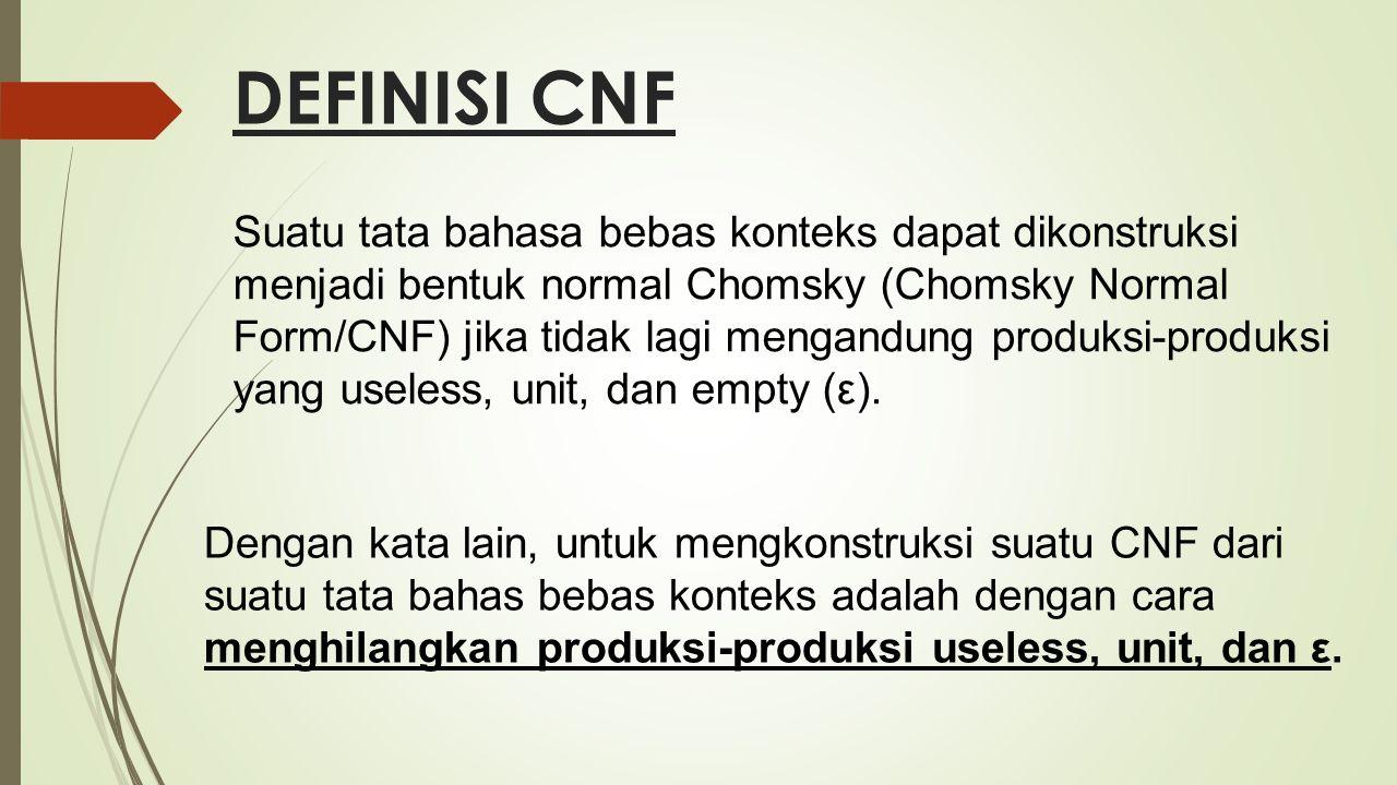 DEFINISI CNF Suatu tata bahasa bebas konteks dapat dikonstruksi menjadi bentuk normal Chomsky (Chomsky Normal Form/CNF) jika tidak lagi mengandung pro