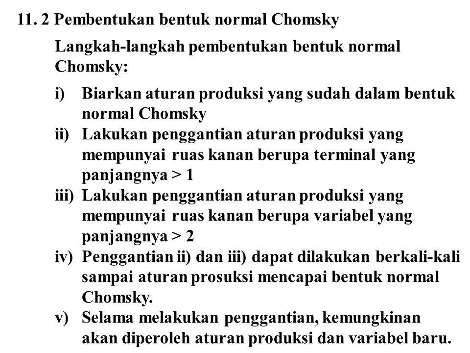 11. 2 Pembentukan bentuk normal Chomsky Langkah-langkah pembentukan bentuk normal Chomsky: i)Biarkan aturan produksi yang sudah dalam bentuk normal Ch