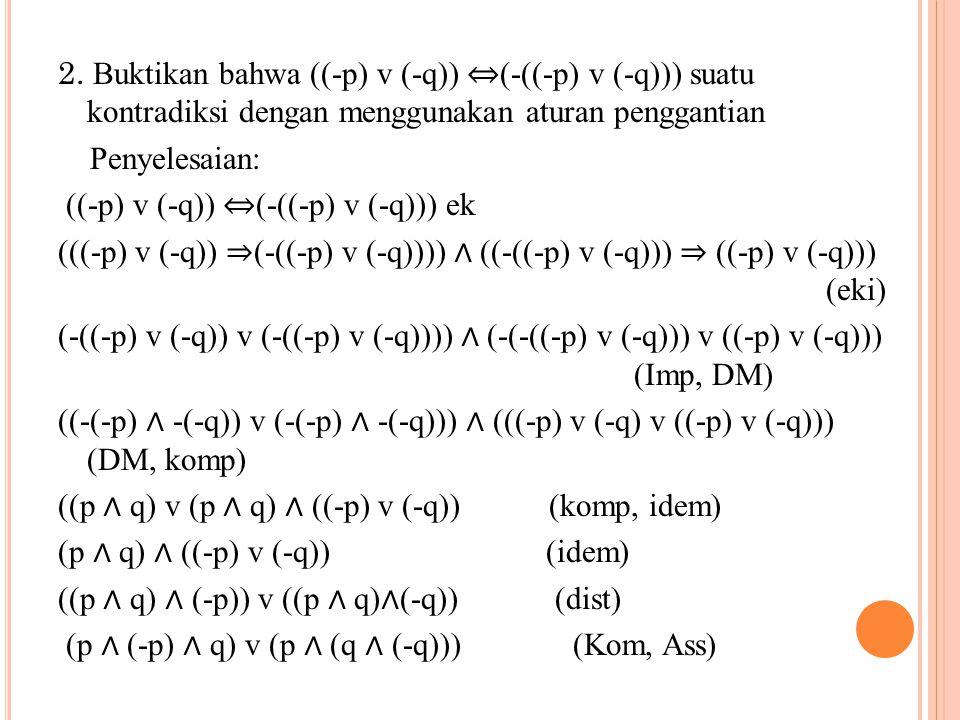 (F ∧ q) v (p ∧ F) (Komp) F v F (Komp) F ( Idem) Jadi ((-p) v (-q)) ⇔ (-((-p) v (-q))) suatu kontradiksi