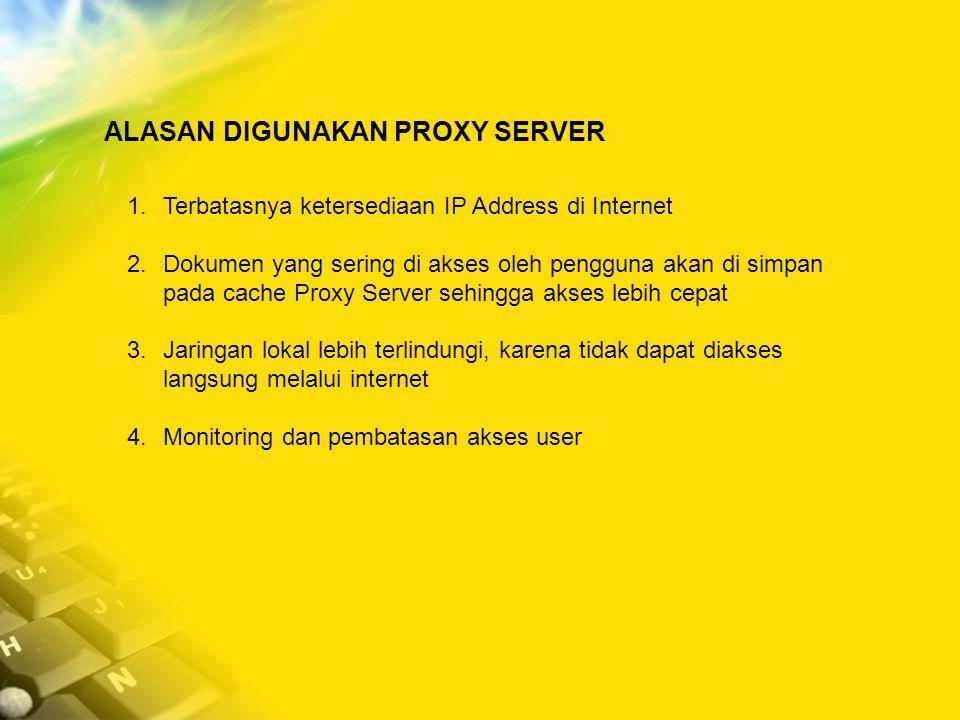 ALASAN DIGUNAKAN PROXY SERVER 1.Terbatasnya ketersediaan IP Address di Internet 2.Dokumen yang sering di akses oleh pengguna akan di simpan pada cache Proxy Server sehingga akses lebih cepat 3.Jaringan lokal lebih terlindungi, karena tidak dapat diakses langsung melalui internet 4.Monitoring dan pembatasan akses user