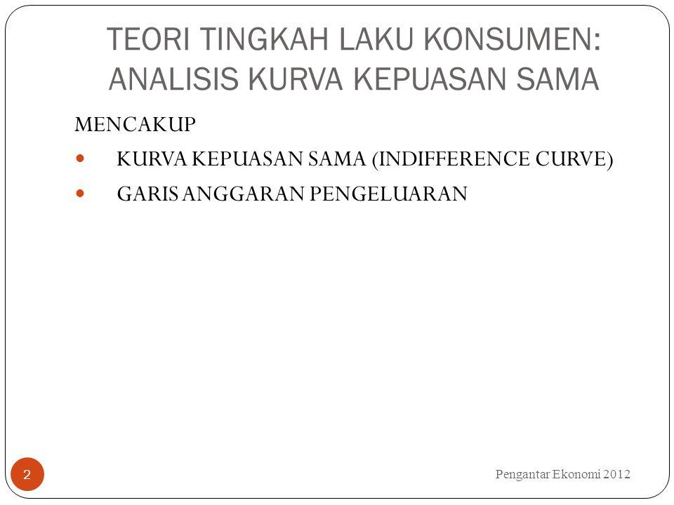 KURVA INDIFEREN Pengantar Ekonomi 2012 3 KURVA YANG MEMPERLIHATKAN BERBAGAI KEMUNGKINAN KOMBINASI KONSUMSI YANG MEMBERIKAN TINGKAT KEPUASAN YANG SAMA