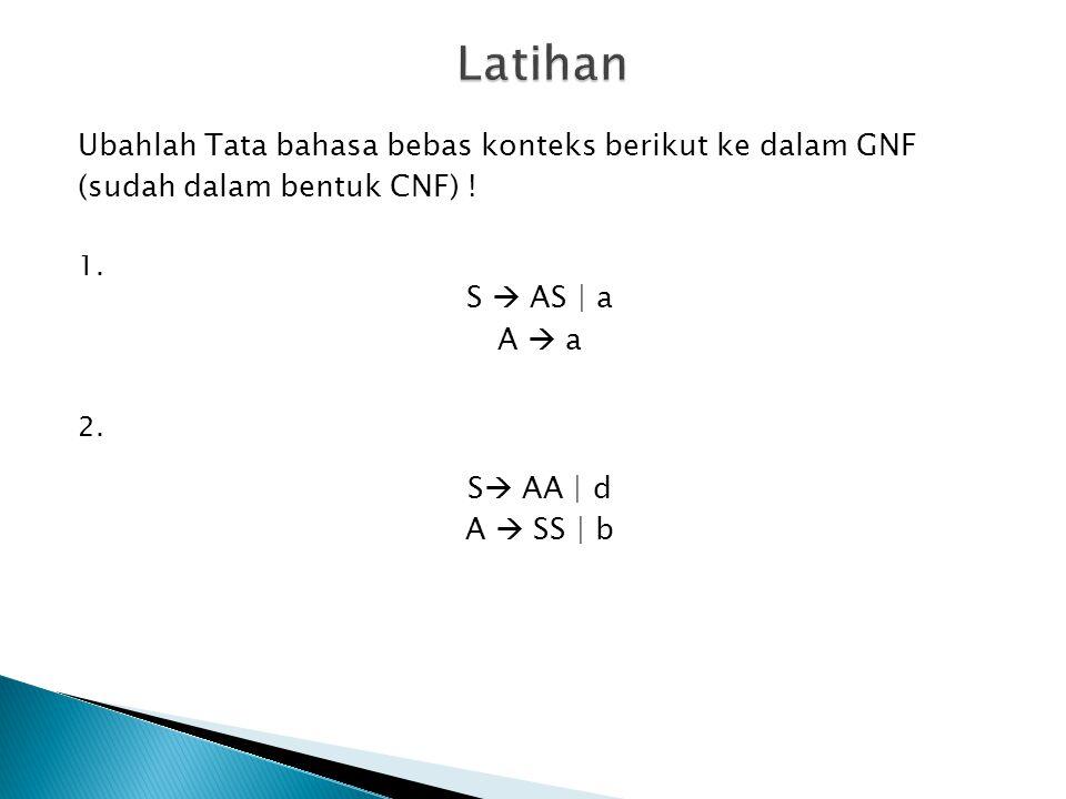 Ubahlah Tata bahasa bebas konteks berikut ke dalam GNF (sudah dalam bentuk CNF) ! 1. S  AS | a A  a 2. S  AA | d A  SS | b