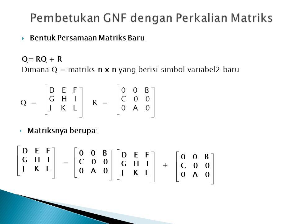  Bentuk Persamaan Matriks Baru Q= RQ + R Dimana Q = matriks n x n yang berisi simbol variabel2 baru Q = D E F G H I J K L ‣ Matriksnya berupa: R = 0