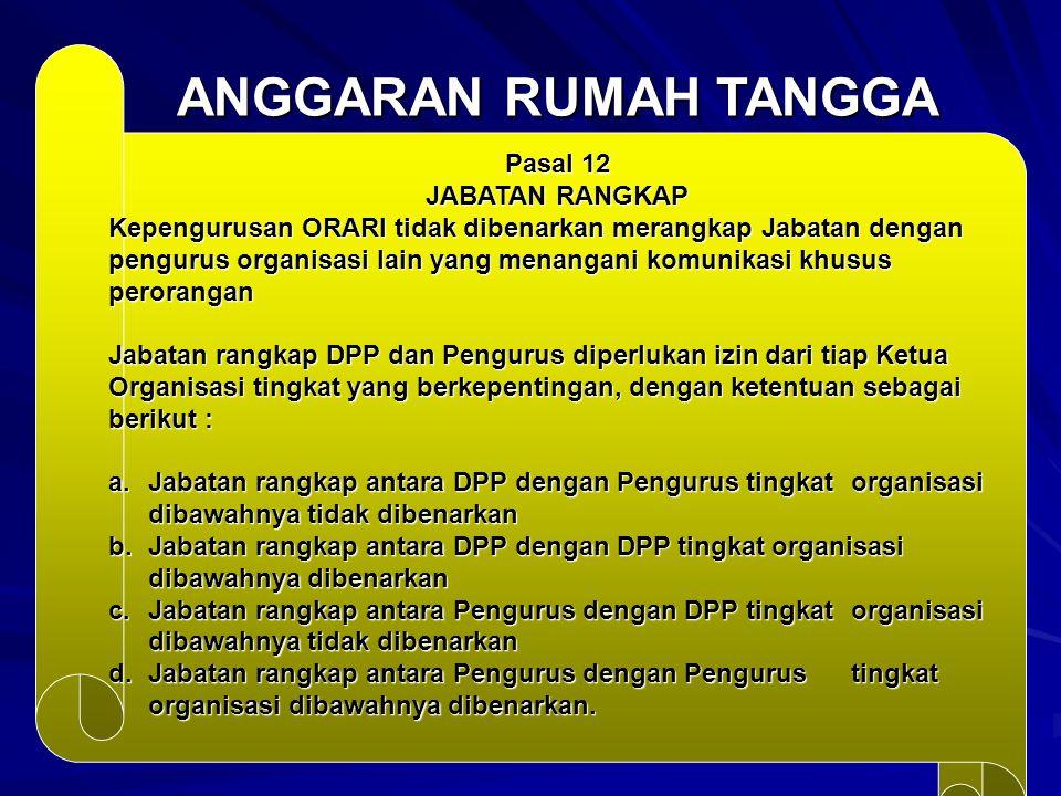ANGGARAN RUMAH TANGGA Pasal 12 JABATAN RANGKAP Kepengurusan ORARI tidak dibenarkan merangkap Jabatan dengan pengurus organisasi lain yang menangani ko