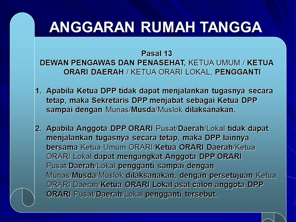 ANGGARAN RUMAH TANGGA Pasal 13 DEWAN PENGAWAS DAN PENASEHAT, KETUA UMUM / KETUA ORARI DAERAH / KETUA ORARI LOKAL, PENGGANTI 1.Apabila Ketua DPP tidak dapat menjalankan tugasnya secara tetap, maka Sekretaris DPP menjabat sebagai Ketua DPP sampai dengan Munas/Musda/Muslok dilaksanakan.