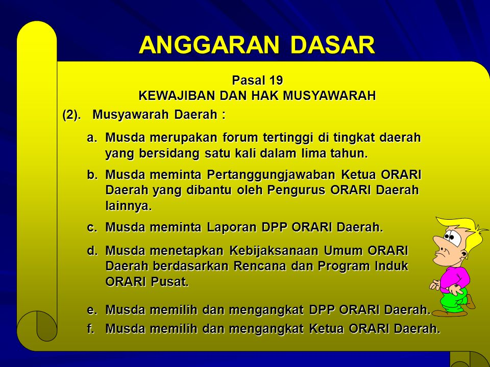 ANGGARAN DASAR Pasal 19 KEWAJIBAN DAN HAK MUSYAWARAH (2). Musyawarah Daerah : a.Musda merupakan forum tertinggi di tingkat daerah yang bersidang satu