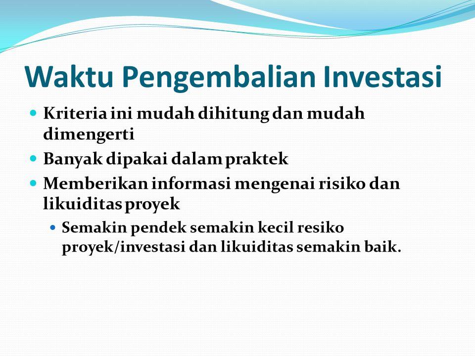 Waktu Pengembalian Investasi Kriteria ini mudah dihitung dan mudah dimengerti Banyak dipakai dalam praktek Memberikan informasi mengenai risiko dan likuiditas proyek Semakin pendek semakin kecil resiko proyek/investasi dan likuiditas semakin baik.