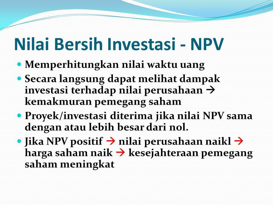 Nilai Bersih Investasi - NPV Memperhitungkan nilai waktu uang Secara langsung dapat melihat dampak investasi terhadap nilai perusahaan  kemakmuran pemegang saham Proyek/investasi diterima jika nilai NPV sama dengan atau lebih besar dari nol.