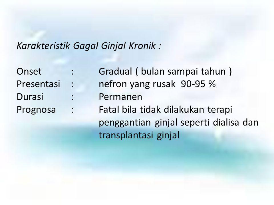 Karakteristik Gagal Ginjal Kronik : Onset:Gradual ( bulan sampai tahun ) Presentasi:nefron yang rusak90-95 % Durasi:Permanen Prognosa:Fatal bila tidak
