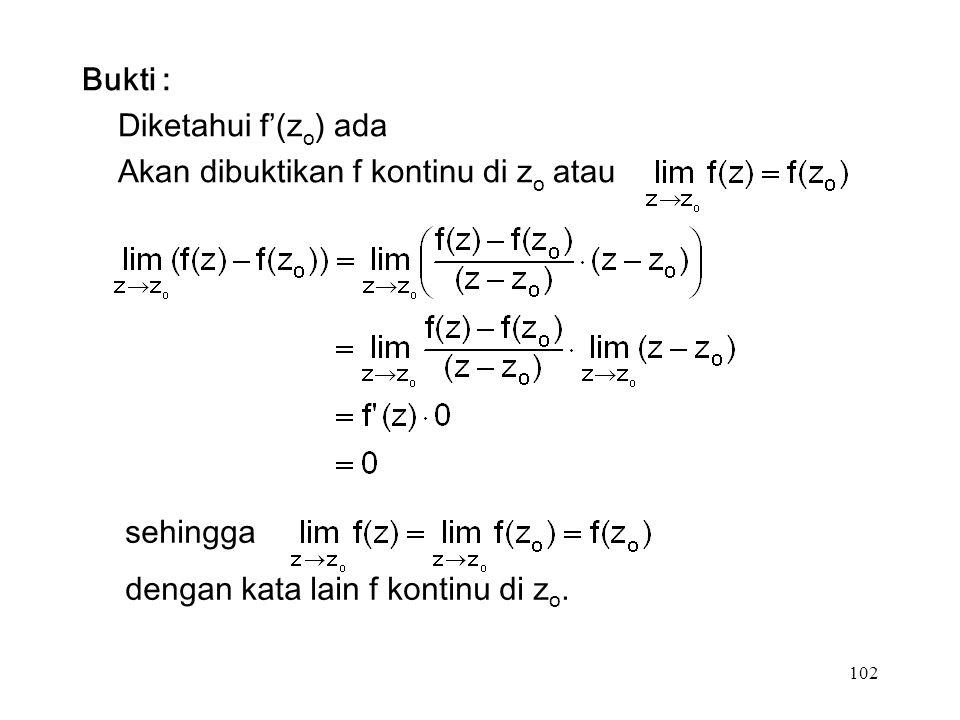 102 Bukti : Diketahui f'(z o ) ada Akan dibuktikan f kontinu di z o atau sehingga dengan kata lain f kontinu di z o.