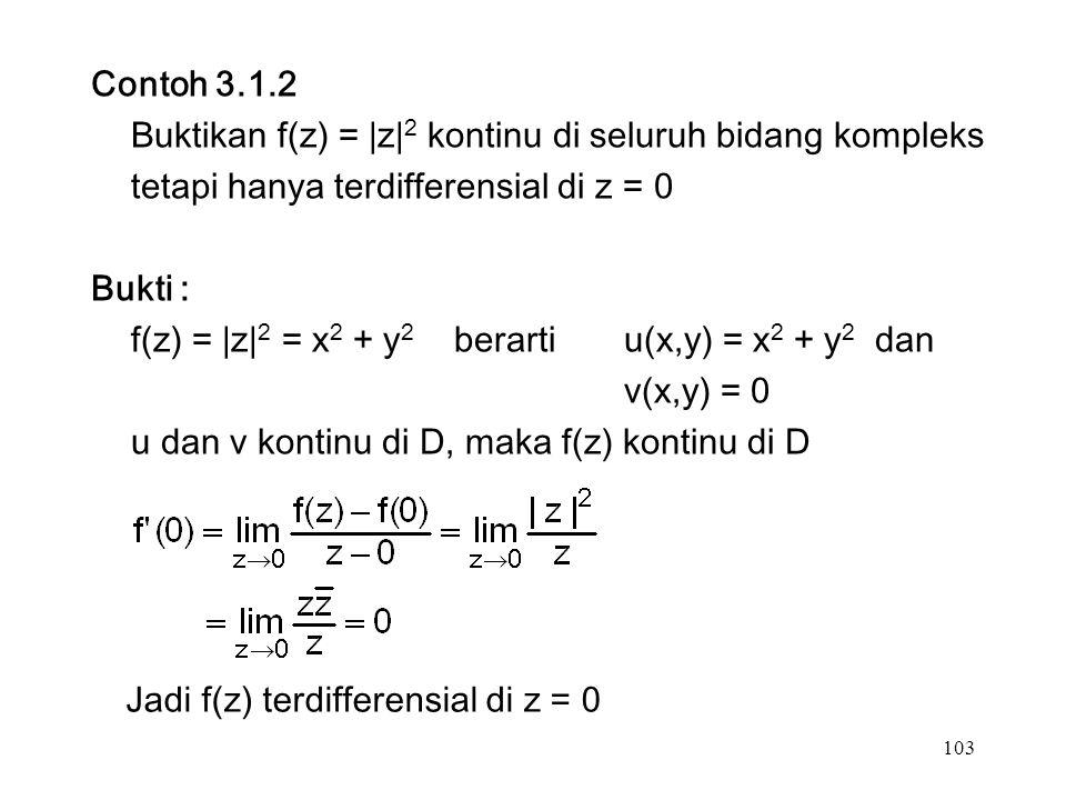 103 Contoh 3.1.2 Buktikan f(z) = |z| 2 kontinu di seluruh bidang kompleks tetapi hanya terdifferensial di z = 0 Bukti : f(z) = |z| 2 = x 2 + y 2 berarti u(x,y) = x 2 + y 2 dan v(x,y) = 0 u dan v kontinu di D, maka f(z) kontinu di D Jadi f(z) terdifferensial di z = 0