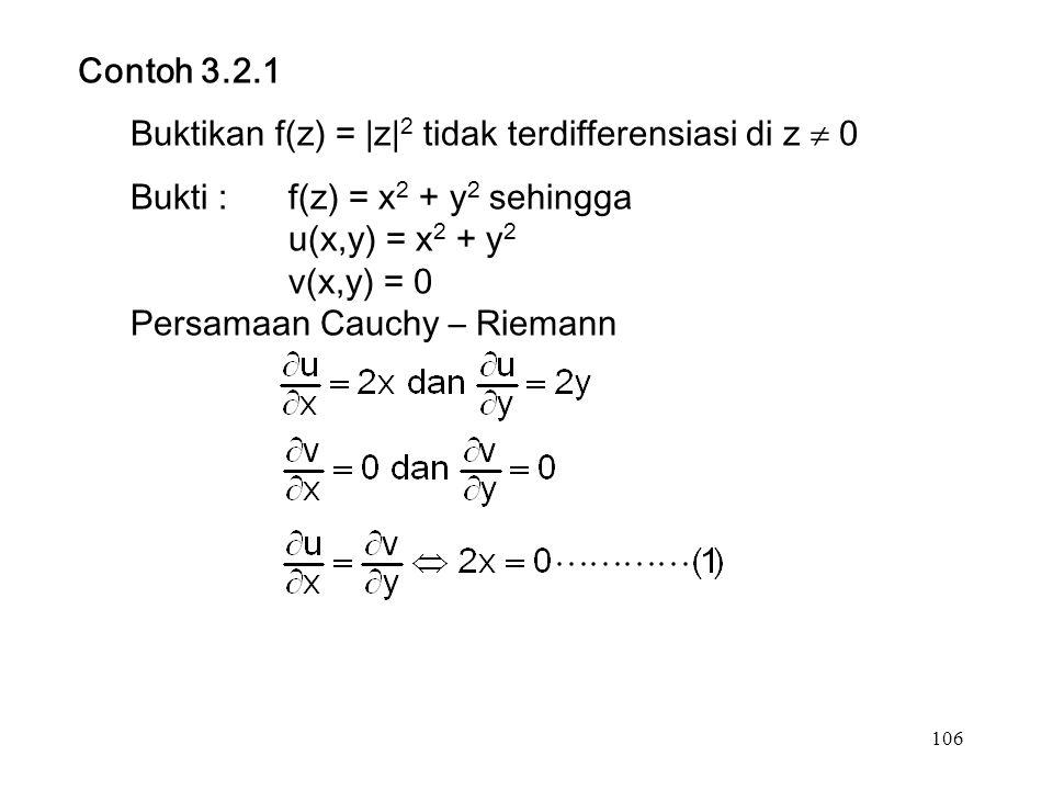 106 Contoh 3.2.1 Buktikan f(z) = |z| 2 tidak terdifferensiasi di z  0 Bukti :f(z) = x 2 + y 2 sehingga u(x,y) = x 2 + y 2 v(x,y) = 0 Persamaan Cauchy – Riemann