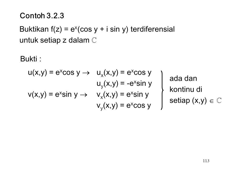 113 Contoh 3.2.3 Buktikan f(z) = e x (cos y + i sin y) terdiferensial untuk setiap z dalam ℂ Bukti : u(x,y) = e x cos y  u x (x,y) = e x cos y u y (x,y) = -e x sin y v(x,y) = e x sin y  v x (x,y) = e x sin y v y (x,y) = e x cos y ada dan kontinu di setiap (x,y)  ℂ